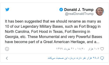 پست توییتر از @realDonaldTrump: It has been suggested that we should rename as many as 10 of our Legendary Military Bases, such as Fort Bragg in North Carolina, Fort Hood in Texas, Fort Benning in Georgia, etc. These Monumental and very Powerful Bases have become part of a Great American Heritage, and a...