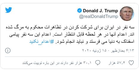 پست توییتر از @realDonaldTrump: سه نفر در ایران برای شرکت کردن در تظاهرات محکوم به مرگ شده اند. اعدام آنها در هر لحظه قابل انتظار است. اعدام این سه نفر پیامی اسفناک به دنیا می فرستد و نباید انجام شود. #اعدام_نکنید