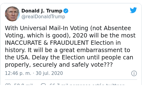 Publicación de Twitter por @realDonaldTrump: With Universal Mail-In Voting (not Absentee Voting, which is good), 2020 will be the most INACCURATE & FRAUDULENT Election in history. It will be a great embarrassment to the USA. Delay the Election until people can properly, securely and safely vote???
