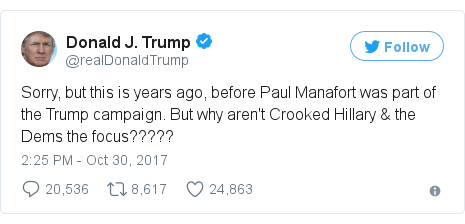 Twitter post by @realDonaldTrump: Sorry, but this is years ago, before Paul Manafort was part of the Trump campaign. But why aren't Crooked Hillary & the Dems the focus?????