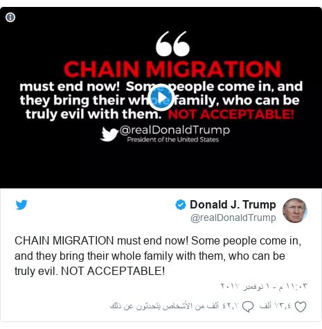 تويتر رسالة بعث بها @realDonaldTrump: CHAIN MIGRATION must end now! Some people come in, and they bring their whole family with them, who can be truly evil. NOT ACCEPTABLE!