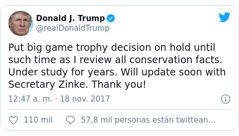 Publicación de Twitter por @realDonaldTrump: Put big game trophy decision on hold until such time as I review all conservation facts. Under study for years. Will update soon with Secretary Zinke. Thank you!