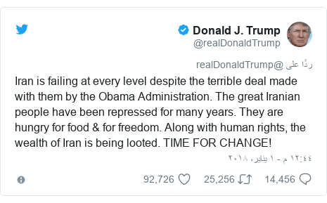 تويتر رسالة بعث بها @realDonaldTrump: Iran is failing at every level despite the terrible deal made with them by the Obama Administration. The great Iranian people have been repressed for many years. They are hungry for food & for freedom. Along with human rights, the wealth of Iran is being looted. TIME FOR CHANGE!
