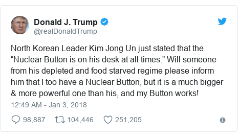 "Twitter post by @realDonaldTrump: North Korean Leader Kim Jong Un just stated that the ""Nuclear Button is on his desk at all times."" Will someone from his depleted and food starved regime please inform him that I too have a Nuclear Button, but it is a much bigger & more powerful one than his, and my Button works!"