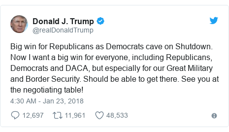 Twitter post by @realDonaldTrump: Big win for Republicans as Democrats cave on Shutdown. Now I want a big win for everyone, including Republicans, Democrats and DACA, but especially for our Great Military and Border Security. Should be able to get there. See you at the negotiating table!