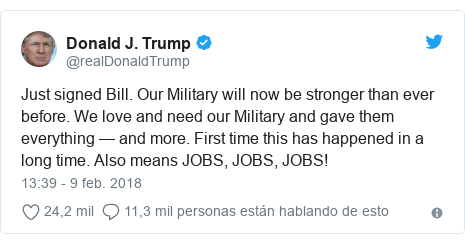 Publicación de Twitter por @realDonaldTrump: Just signed Bill. Our Military will now be stronger than ever before. We love and need our Military and gave them everything — and more. First time this has happened in a long time. Also means JOBS, JOBS, JOBS!