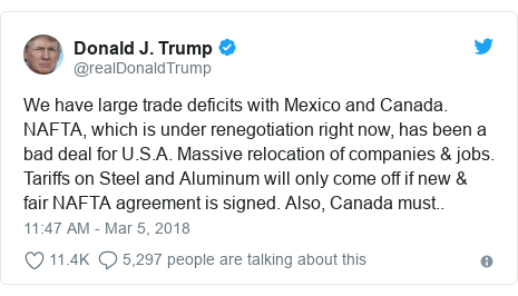 Twitter post by @realDonaldTrump: We have large trade deficits with Mexico and Canada. NAFTA, which is under renegotiation right now, has been a bad deal for U.S.A. Massive relocation of companies & jobs. Tariffs on Steel and Aluminum will only come off if new & fair NAFTA agreement is signed. Also, Canada must..