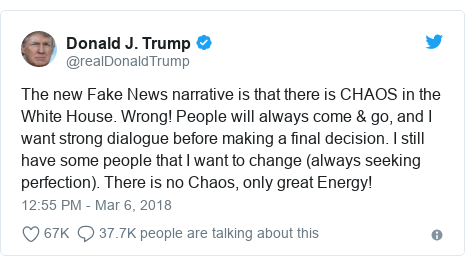 Twitter post by @realDonaldTrump: The new Fake News narrative is that there is CHAOS in the White House. Wrong! People will always come & go, and I want strong dialogue before making a final decision. I still have some people that I want to change (always seeking perfection). There is no Chaos, only great Energy!