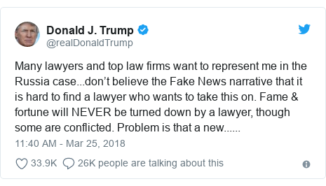 Twitter post by @realDonaldTrump: Many lawyers and top law firms want to represent me in the Russia case...don't believe the Fake News narrative that it is hard to find a lawyer who wants to take this on. Fame & fortune will NEVER be turned down by a lawyer, though some are conflicted. Problem is that a new......