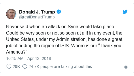 """Twitter post by @realDonaldTrump: Never said when an attack on Syria would take place. Could be very soon or not so soon at all! In any event, the United States, under my Administration, has done a great job of ridding the region of ISIS. Where is our """"Thank you America?"""""""