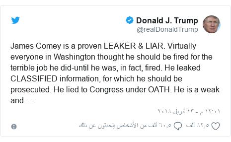 تويتر رسالة بعث بها @realDonaldTrump: James Comey is a proven LEAKER & LIAR. Virtually everyone in Washington thought he should be fired for the terrible job he did-until he was, in fact, fired. He leaked CLASSIFIED information, for which he should be prosecuted. He lied to Congress under OATH. He is a weak and.....