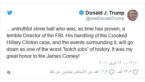"تويتر رسالة بعث بها @realDonaldTrump: ....untruthful slime ball who was, as time has proven, a terrible Director of the FBI. His handling of the Crooked Hillary Clinton case, and the events surrounding it, will go down as one of the worst ""botch jobs"" of history. It was my great honor to fire James Comey!"
