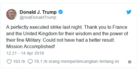 Twitter pesan oleh @realDonaldTrump: A perfectly executed strike last night. Thank you to France and the United Kingdom for their wisdom and the power of their fine Military. Could not have had a better result. Mission Accomplished!