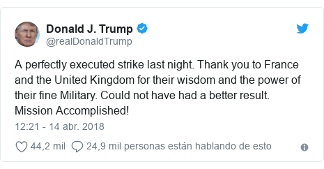 Publicación de Twitter por @realDonaldTrump: A perfectly executed strike last night. Thank you to France and the United Kingdom for their wisdom and the power of their fine Military. Could not have had a better result. Mission Accomplished!