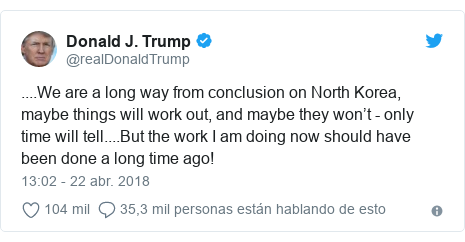 Publicación de Twitter por @realDonaldTrump: ....We are a long way from conclusion on North Korea, maybe things will work out, and maybe they won't - only time will tell....But the work I am doing now should have been done a long time ago!