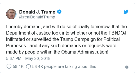 Twitter post by @realDonaldTrump: I hereby demand, and will do so officially tomorrow, that the Department of Justice look into whether or not the FBI/DOJ infiltrated or surveilled the Trump Campaign for Political Purposes - and if any such demands or requests were made by people within the Obama Administration!