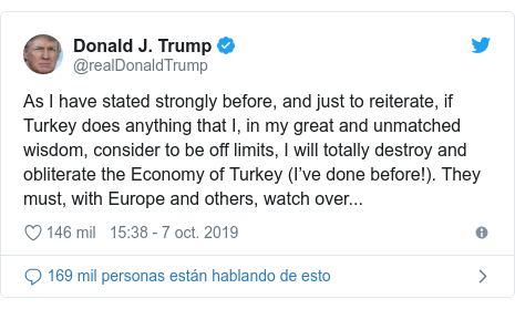 Publicación de Twitter por @realDonaldTrump: As I have stated strongly before, and just to reiterate, if Turkey does anything that I, in my great and unmatched wisdom, consider to be off limits, I will totally destroy and obliterate the Economy of Turkey (I've done before!). They must, with Europe and others, watch over...