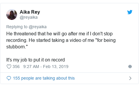 "Twitter post by @reyaika: He threatened that he will go after me if I don't stop recording. He started taking a video of me ""for being stubborn.""It's my job to put it on record"