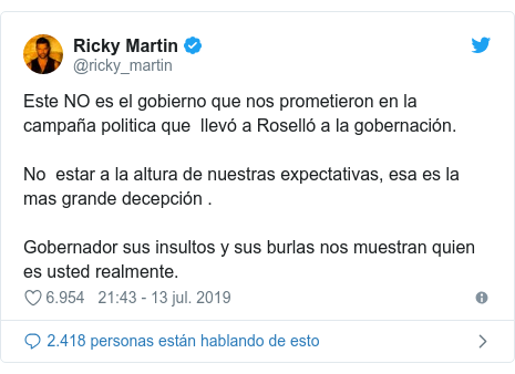 Publicación de Twitter por @ricky_martin: Este NO es el gobierno que nos prometieron en la campaña politica que  llevó a Roselló a la gobernación.  No  estar a la altura de nuestras expectativas, esa es la mas grande decepción . Gobernador sus insultos y sus burlas nos muestran quien es usted realmente.