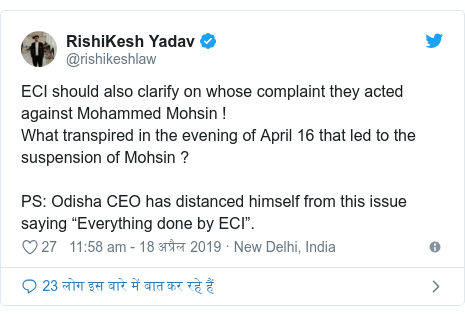 "ट्विटर पोस्ट @rishikeshlaw: ECI should also clarify on whose complaint they acted against Mohammed Mohsin !What transpired in the evening of April 16 that led to the suspension of Mohsin ?PS  Odisha CEO has distanced himself from this issue saying ""Everything done by ECI""."
