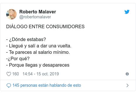 Publicación de Twitter por @robertomalaver: DIÁLOGO ENTRE CONSUMIDORES- ¿Dónde estabas?- Llegué y salí a dar una vuelta.- Te pareces al salario mínimo.-¿Por qué?- Porque llegas y desapareces