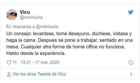 Publicación de Twitter por @rodvicuna: Un consejo  levantese, tome desayuno, duchese, vistase y haga la cama. Despues se pone a trabajar, sentado en una mesa. Cualquier otra forma de home office no funciona. Hablo desde la experiencia.
