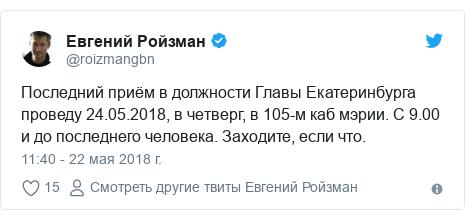 Twitter пост, автор: @roizmangbn: Последний приём в должности Главы Екатеринбурга проведу 24.05.2018, в четверг, в 105-м каб мэрии. С 9.00 и до последнего человека. Заходите, если что.