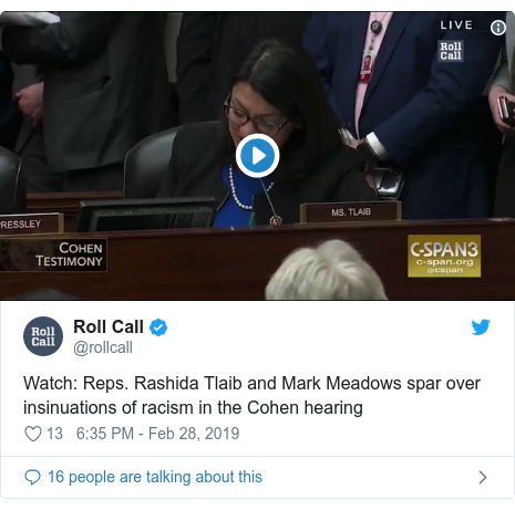 Twitter post by @rollcall: Watch  Reps. Rashida Tlaib and Mark Meadows spar over insinuations of racism in the Cohen hearing