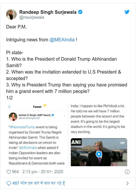 ट्विटर पोस्ट @rssurjewala: Dear P.M,Intriguing news from @MEAIndia !Pl state-1. Who is the President of Donald Trump Abhinandan Samiti?2. When was the invitation extended to U.S President & accepted?3. Why is President Trump then saying you have promised him a grand event with 7 million people?1/2