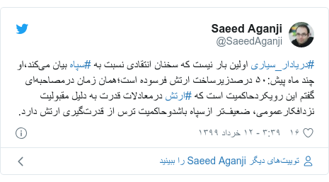 پست توییتر از @SaeedAganji: #دریادار_سیاری اولین بار نیست که سخنان انتقادی نسبت به #سپاه بیان میکند،او چند ماه پیش ۵۰ درصدزیرساخت ارتش فرسوده است؛همان زمان درمصاحبهای گفتم این رویکردحاکمیت است که #ارتش درمعادلات قدرت به دلیل مقبولیت نزدافکارعمومی، ضعیفتر ازسپاه باشدوحاکمیت ترس از قدرتگیری ارتش دارد.