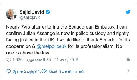 டுவிட்டர் இவரது பதிவு @sajidjavid: Nearly 7yrs after entering the Ecuadorean Embassy, I can confirm Julian Assange is now in police custody and rightly facing justice in the UK. I would like to thank Ecuador for its cooperation & @metpoliceuk for its professionalism. No one is above the law