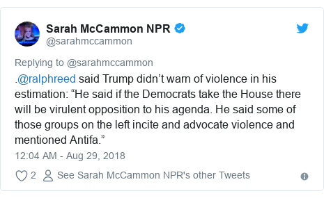 "Twitter post by @sarahmccammon: .@ralphreed said Trump didn't warn of violence in his estimation  ""He said if the Democrats take the House there will be virulent opposition to his agenda. He said some of those groups on the left incite and advocate violence and mentioned Antifa."""