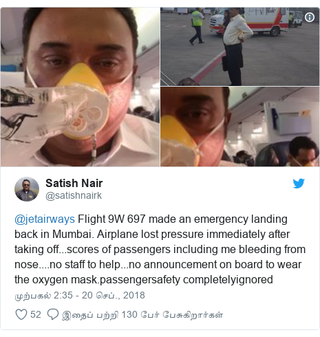 டுவிட்டர் இவரது பதிவு @satishnairk: @jetairways Flight 9W 697 made an emergency landing back in Mumbai. Airplane lost pressure immediately after taking off...scores of passengers including me bleeding from nose....no staff to help...no announcement on board to wear the oxygen mask.passengersafety completelyignored