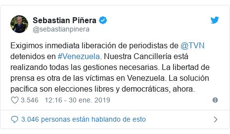 Publicación de Twitter por @sebastianpinera: Exigimos inmediata liberación de periodistas de @TVN detenidos en #Venezuela. Nuestra Cancillería está realizando todas las gestiones necesarias. La libertad de prensa es otra de las víctimas en Venezuela. La solución pacífica son elecciones libres y democráticas, ahora.