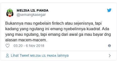 Twitter pesan oleh @semangkasegar: Bukannya mau ngebelain fintech atau sejenisnya, tapi kadang yang ngutang ini emang nyebelinnya kuadrat. Ada yang mau ngutang, tapi emang dari awal ga mau bayar dng alasan macem-macem.