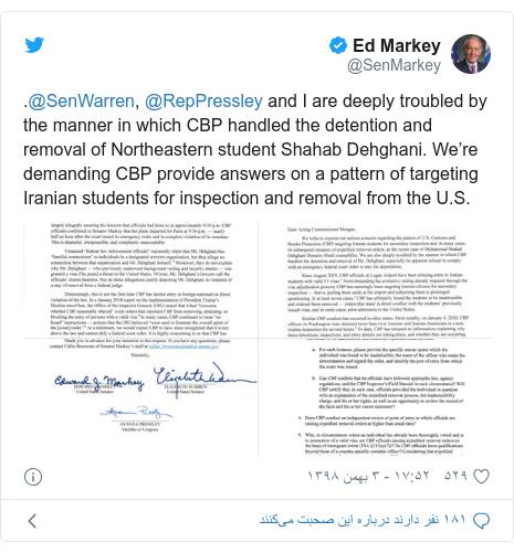 پست توییتر از @SenMarkey: .@SenWarren, @RepPressley and I are deeply troubled by the manner in which CBP handled the detention and removal of Northeastern student Shahab Dehghani. We're demanding CBP provide answers on a pattern of targeting Iranian students for inspection and removal from the U.S.