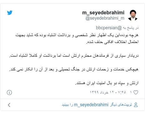 پست توییتر از @seyedebrahimi_m: هرچه بوده،این یک اظهار نظر شخصی و برداشت اشتباه بوده که شاید بجهت احتمال اختلاف افکنی حذف شده.دریادار سیاری از فرماندهان محترم ارتش است اما برداشت او کاملا اشتباه است.هیچکس خدمات و زحمات ارتش در جنگ تحمیلی و بعد از آن را انکار نمی کند.ارتش و سپاه دو بال امنیت ایران هستند.