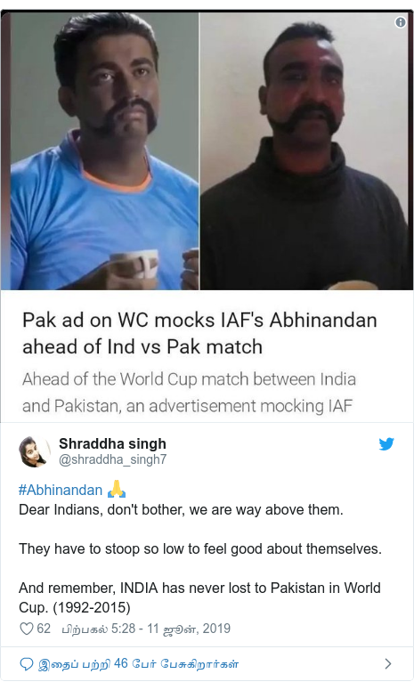 டுவிட்டர் இவரது பதிவு @shraddha_singh7: #Abhinandan 🙏Dear Indians, don't bother, we are way above them.They have to stoop so low to feel good about themselves.And remember, INDIA has never lost to Pakistan in World Cup. (1992-2015)