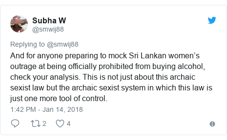 Twitter post by @smwij88: And for anyone preparing to mock Sri Lankan women's outrage at being officially prohibited from buying alcohol, check your analysis. This is not just about this archaic sexist law but the archaic sexist system in which this law is just one more tool of control.