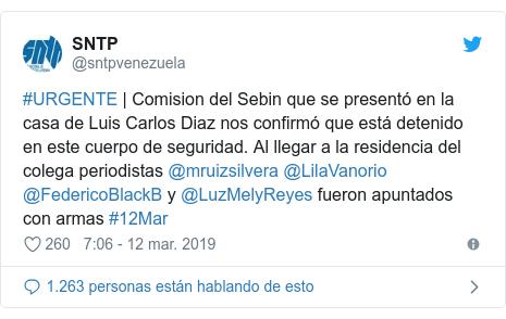 Publicación de Twitter por @sntpvenezuela: #URGENTE | Comision del Sebin que se presentó en la casa de Luis Carlos Diaz nos confirmó que está detenido en este cuerpo de seguridad. Al llegar a la residencia del colega periodistas @mruizsilvera @LilaVanorio @FedericoBlackB y @LuzMelyReyes fueron apuntados con armas #12Mar