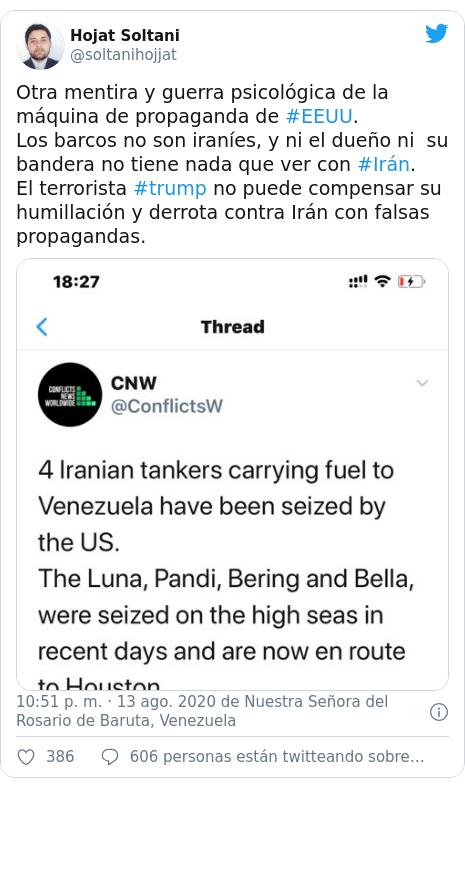 Publicación de Twitter por @soltanihojjat: Otra mentira y guerra psicológica de la máquina de propaganda de #EEUU. Los barcos no son iraníes, y ni el dueño ni su bandera no tiene nada que ver con #Irán. El terrorista #trump no puede compensar su humillación y derrota contra Irán con falsas propagandas.