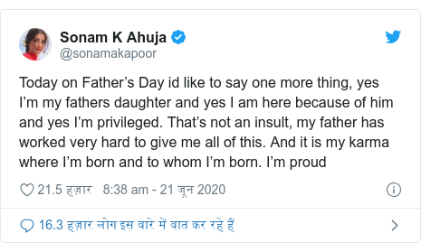 ट्विटर पोस्ट @sonamakapoor: Today on Father's Day id like to say one more thing, yes I'm my fathers daughter and yes I am here because of him and yes I'm privileged. That's not an insult, my father has worked very hard to give me all of this. And it is my karma where I'm born and to whom I'm born. I'm proud