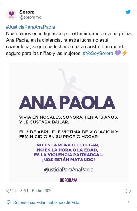 Publicación de Twitter por @sororamx: #JusticiaParaAnaPaola Nos unimos en indignación por el feminicidio de la pequeña Ana Paola, en la distancia, nuestra lucha no está cuarentena, seguimos luchando para construir un mundo seguro para las niñas y las mujeres. #YoSoySorora 💜⚡️