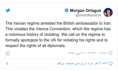 پست توییتر از @statedeptspox: The Iranian regime arrested the British ambassador to Iran. This violates the Vienna Convention, which the regime has a notorious history of violating. We call on the regime to formally apologize to the UK for violating his rights and to respect the rights of all diplomats.