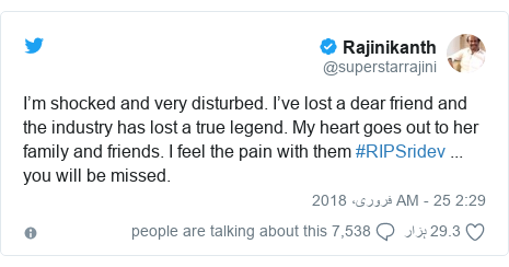 ٹوئٹر پوسٹس @superstarrajini کے حساب سے: I'm shocked and very disturbed. I've lost a dear friend and the industry has lost a true legend. My heart goes out to her family and friends. I feel the pain with them #RIPSridev ... you will be missed.