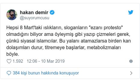 """@suyorumcusu tarafından yapılan Twitter paylaşımı: Hepsi 8 Mart'taki ıslıkların, sloganların """"ezanı protesto"""" olmadığını biliyor ama öyleymiş gibi yazıp çizmeleri gerek, çünkü siyasal islamcılar. Bu yalanı atamazlarsa birden kan dolaşımları durur, titremeye başlarlar, metabolizmaları böyle."""