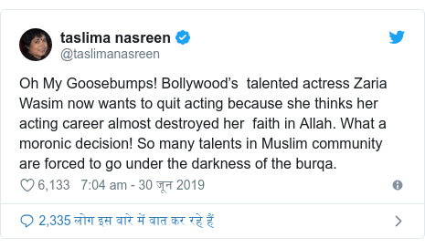 ट्विटर पोस्ट @taslimanasreen: Oh My Goosebumps! Bollywood's  talented actress Zaria Wasim now wants to quit acting because she thinks her acting career almost destroyed her  faith in Allah. What a moronic decision! So many talents in Muslim community are forced to go under the darkness of the burqa.