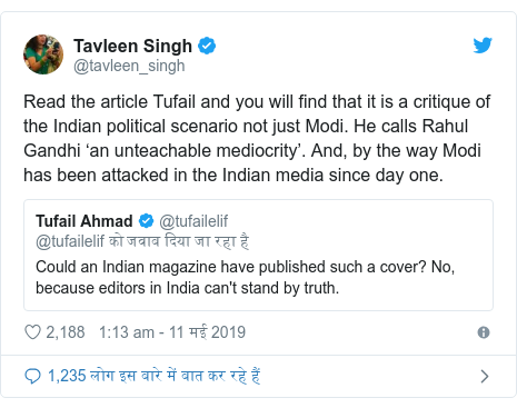 ट्विटर पोस्ट @tavleen_singh: Read the article Tufail and you will find that it is a critique of the Indian political scenario not just Modi. He calls Rahul Gandhi 'an unteachable mediocrity'. And, by the way Modi has been attacked in the Indian media since day one.