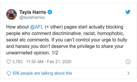 Twitter post by @taylaharriss: How about @AFL (+ other) pages start actually blocking people who comment discriminative, racist, homophobic, sexist etc comments. If you can't control your urge to bully and harass you don't deserve the privilege to share your unwarrneted opinion. 1/2