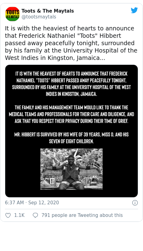 "Twitter post by @tootsmaytals: It is with the heaviest of hearts to announce that Frederick Nathaniel ""Toots"" Hibbert passed away peacefully tonight, surrounded by his family at the University Hospital of the West Indies in Kingston, Jamaica..."